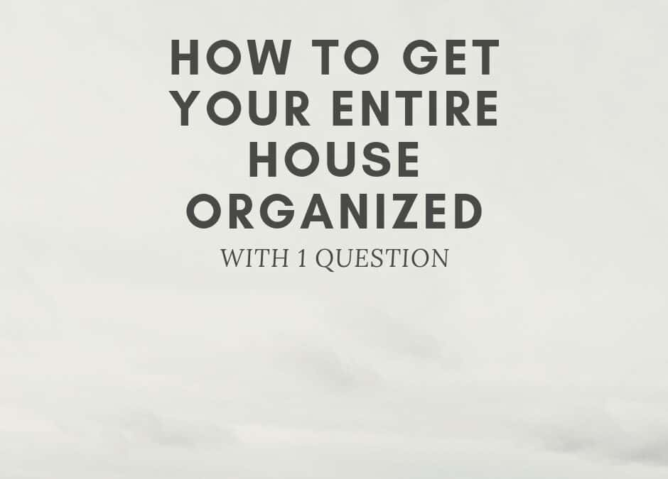 The 1 Question for Complete Home Organization